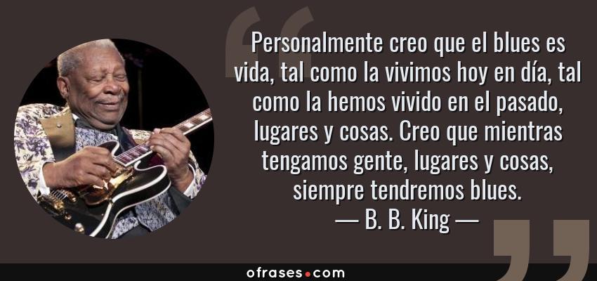 Frases de B. B. King - Personalmente creo que el blues es vida, tal como la vivimos hoy en día, tal como la hemos vivido en el pasado, lugares y cosas. Creo que mientras tengamos gente, lugares y cosas, siempre tendremos blues.