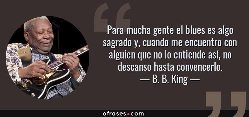 Frases de B. B. King - Para mucha gente el blues es algo sagrado y, cuando me encuentro con alguien que no lo entiende así, no descanso hasta convencerlo.