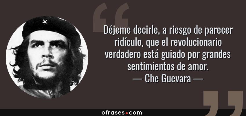 Frases de Che Guevara - Déjeme decirle, a riesgo de parecer ridículo, que el revolucionario verdadero está guiado por grandes sentimientos de amor.