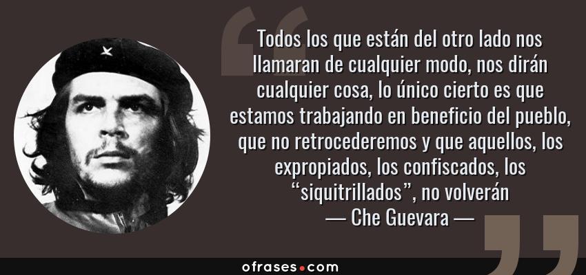 """Frases de Che Guevara - Todos los que están del otro lado nos llamaran de cualquier modo, nos dirán cualquier cosa, lo único cierto es que estamos trabajando en beneficio del pueblo, que no retrocederemos y que aquellos, los expropiados, los confiscados, los """"siquitrillados"""", no volverán"""