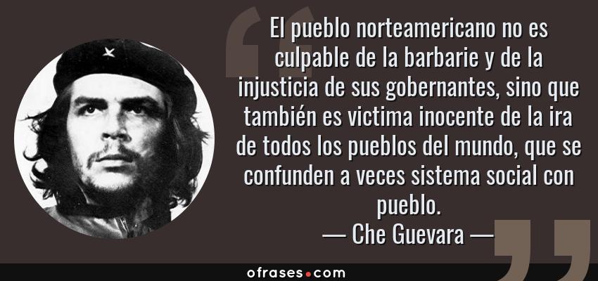 Frases de Che Guevara - El pueblo norteamericano no es culpable de la barbarie y de la injusticia de sus gobernantes, sino que también es victima inocente de la ira de todos los pueblos del mundo, que se confunden a veces sistema social con pueblo.