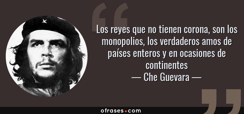 Frases de Che Guevara - Los reyes que no tienen corona, son los monopolios, los verdaderos amos de países enteros y en ocasiones de continentes