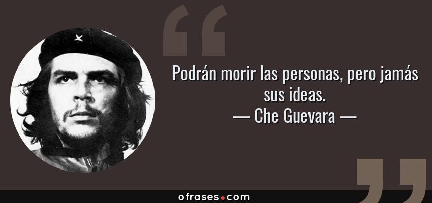 Frases de Che Guevara - Podrán morir las personas, pero jamás sus ideas.