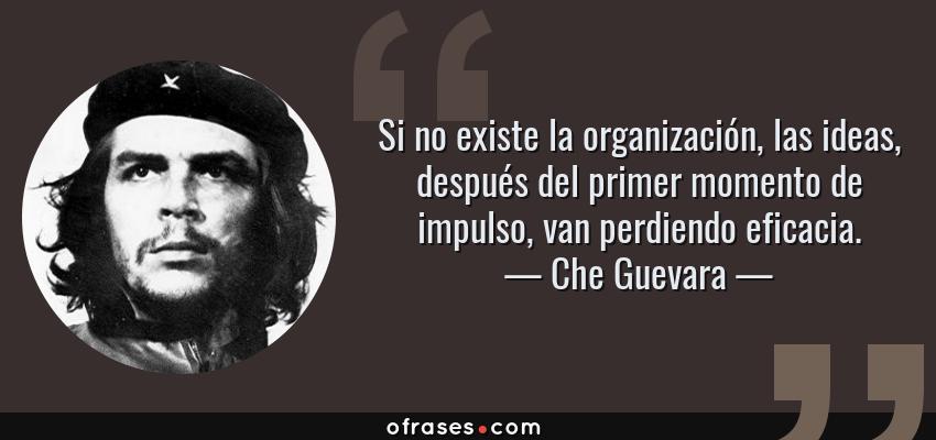 Frases de Che Guevara - Si no existe la organización, las ideas, después del primer momento de impulso, van perdiendo eficacia.