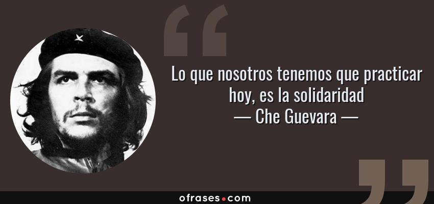 Frases de Che Guevara - Lo que nosotros tenemos que practicar hoy, es la solidaridad