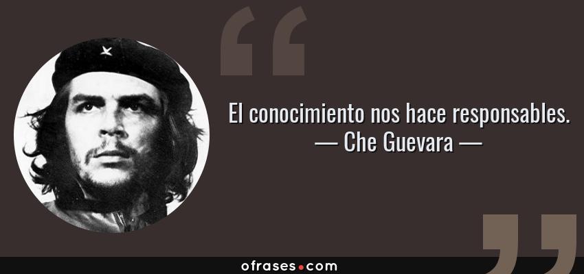 Frases de Che Guevara - El conocimiento nos hace responsables.