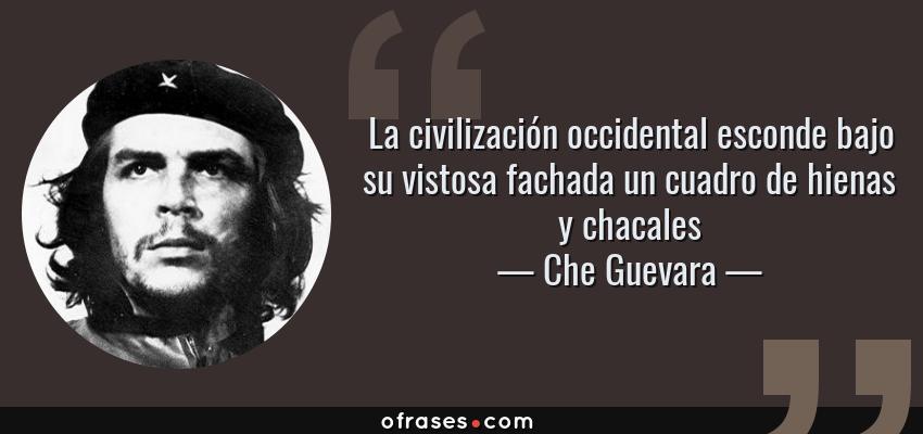 Frases de Che Guevara - La civilización occidental esconde bajo su vistosa fachada un cuadro de hienas y chacales