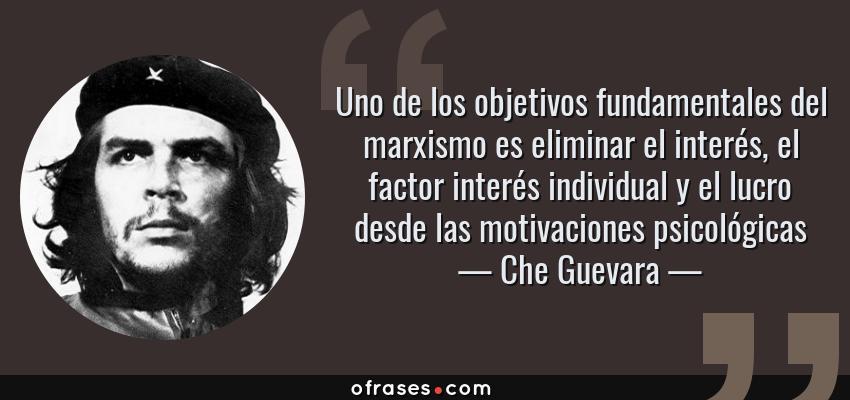 Frases de Che Guevara - Uno de los objetivos fundamentales del marxismo es eliminar el interés, el factor interés individual y el lucro desde las motivaciones psicológicas