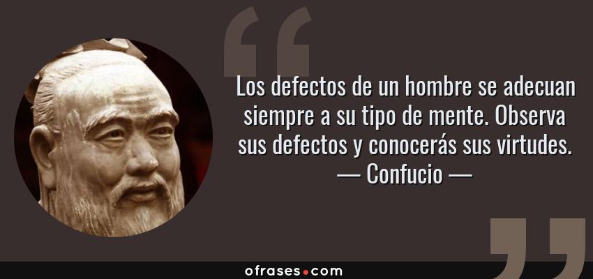 Frases de Confucio - Los defectos de un hombre se adecuan siempre a su tipo de mente. Observa sus defectos y conocerás sus virtudes.