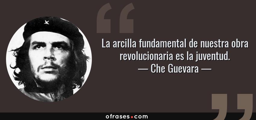 Frases de Che Guevara - La arcilla fundamental de nuestra obra revolucionaria es la juventud.