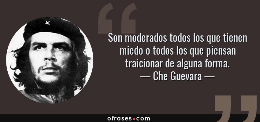 Frases de Che Guevara - Son moderados todos los que tienen miedo o todos los que piensan traicionar de alguna forma.