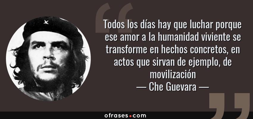 Frases de Che Guevara - Todos los días hay que luchar porque ese amor a la humanidad viviente se transforme en hechos concretos, en actos que sirvan de ejemplo, de movilización