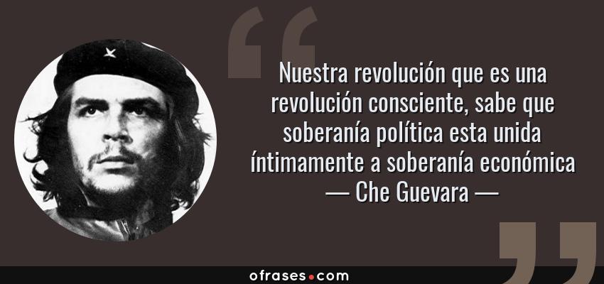 Frases de Che Guevara - Nuestra revolución que es una revolución consciente, sabe que soberanía política esta unida íntimamente a soberanía económica