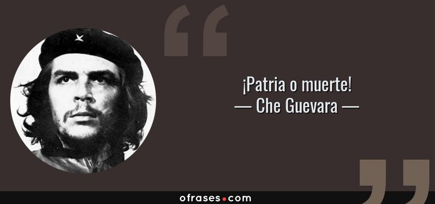 Frases de Che Guevara - ¡Patria o muerte!