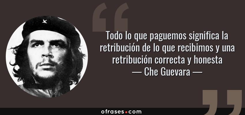 Frases de Che Guevara - Todo lo que paguemos significa la retribución de lo que recibimos y una retribución correcta y honesta