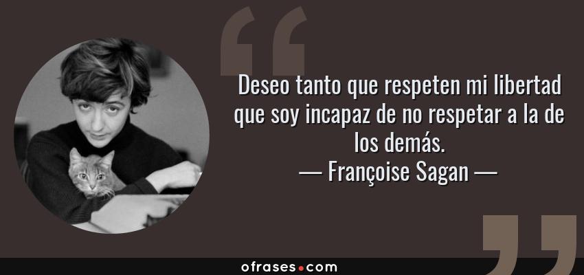 Frases de Françoise Sagan - Deseo tanto que respeten mi libertad que soy incapaz de no respetar a la de los demás.