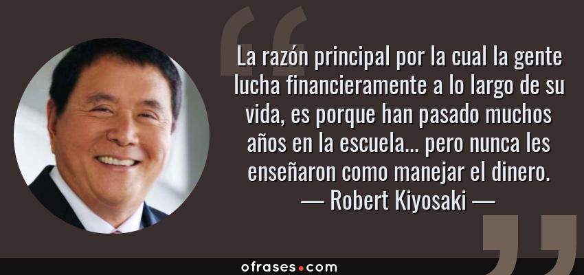 Frases de Robert Kiyosaki - La razón principal por la cual la gente lucha financieramente a lo largo de su vida, es porque han pasado muchos años en la escuela... pero nunca les enseñaron como manejar el dinero.
