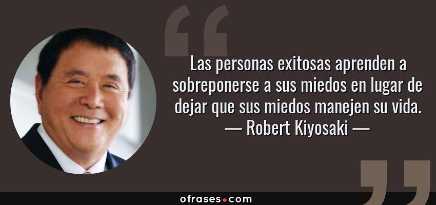 Frases de Robert Kiyosaki - Las personas exitosas aprenden a sobreponerse a sus miedos en lugar de dejar que sus miedos manejen su vida.