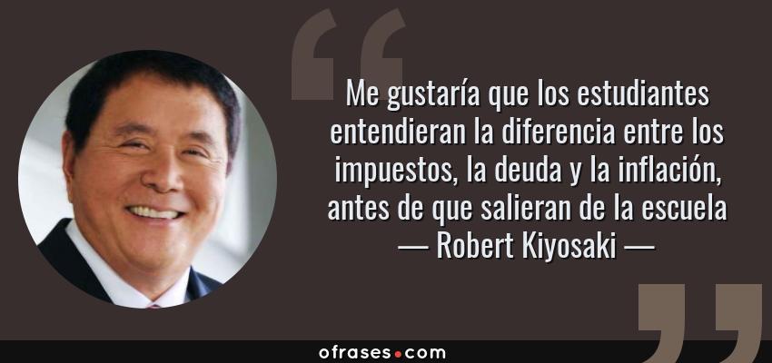 Frases de Robert Kiyosaki - Me gustaría que los estudiantes entendieran la diferencia entre los impuestos, la deuda y la inflación, antes de que salieran de la escuela