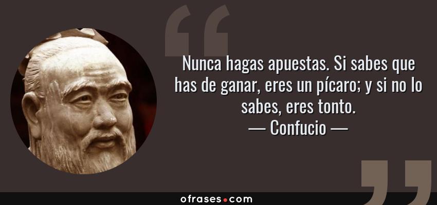 Frases de Confucio - Nunca hagas apuestas. Si sabes que has de ganar, eres un pícaro; y si no lo sabes, eres tonto.