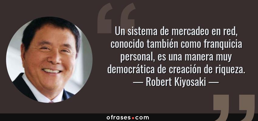 Frases de Robert Kiyosaki - Un sistema de mercadeo en red, conocido también como franquicia personal, es una manera muy democrática de creación de riqueza.