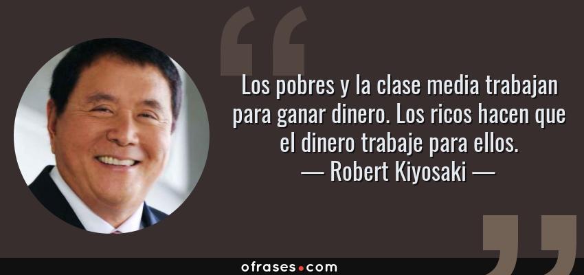 Robert Kiyosaki Los Pobres Y La Clase Media Trabajan Para
