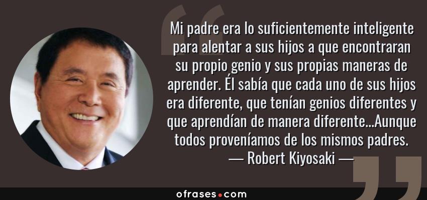 Frases de Robert Kiyosaki - Mi padre era lo suficientemente inteligente para alentar a sus hijos a que encontraran su propio genio y sus propias maneras de aprender. Él sabía que cada uno de sus hijos era diferente, que tenían genios diferentes y que aprendían de manera diferente...Aunque todos proveníamos de los mismos padres.