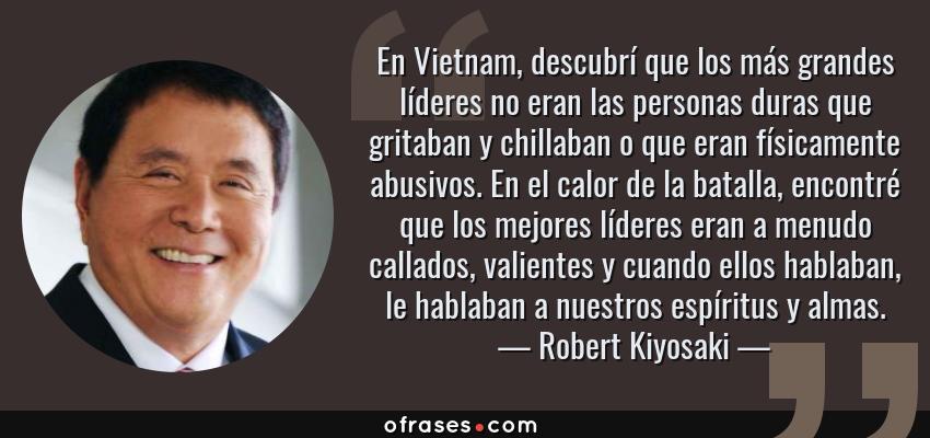 Frases de Robert Kiyosaki - En Vietnam, descubrí que los más grandes líderes no eran las personas duras que gritaban y chillaban o que eran físicamente abusivos. En el calor de la batalla, encontré que los mejores líderes eran a menudo callados, valientes y cuando ellos hablaban, le hablaban a nuestros espíritus y almas.