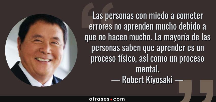 Frases de Robert Kiyosaki - Las personas con miedo a cometer errores no aprenden mucho debido a que no hacen mucho. La mayoría de las personas saben que aprender es un proceso físico, así como un proceso mental.