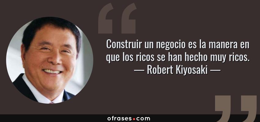 Frases de Robert Kiyosaki - Construir un negocio es la manera en que los ricos se han hecho muy ricos.