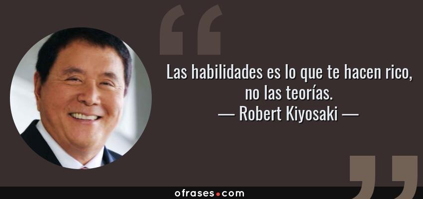 Frases de Robert Kiyosaki - Las habilidades es lo que te hacen rico, no las teorías.