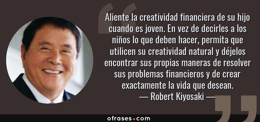 Frases de Robert Kiyosaki - Aliente la creatividad financiera de su hijo cuando es joven. En vez de decirles a los niños lo que deben hacer, permita que utilicen su creatividad natural y déjelos encontrar sus propias maneras de resolver sus problemas financieros y de crear exactamente la vida que desean.
