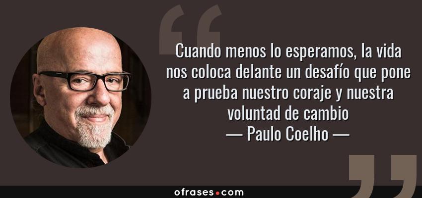 Frases de Paulo Coelho - Cuando menos lo esperamos, la vida nos coloca delante un desafío que pone a prueba nuestro coraje y nuestra voluntad de cambio