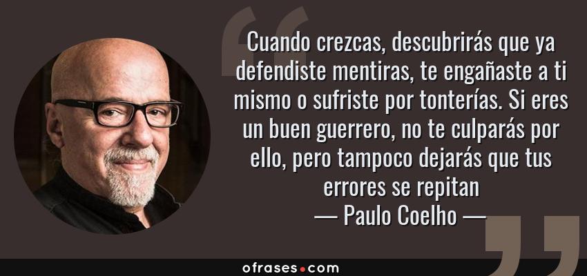 Frases de Paulo Coelho - Cuando crezcas, descubrirás que ya defendiste mentiras, te engañaste a ti mismo o sufriste por tonterías. Si eres un buen guerrero, no te culparás por ello, pero tampoco dejarás que tus errores se repitan