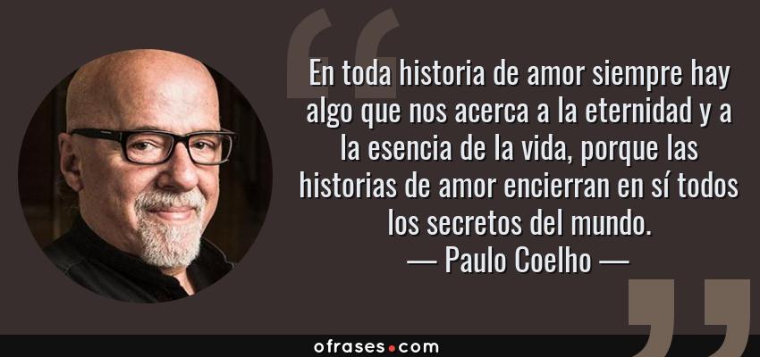 Frases de Paulo Coelho - En toda historia de amor siempre hay algo que nos acerca a la eternidad y a la esencia de la vida, porque las historias de amor encierran en sí todos los secretos del mundo.