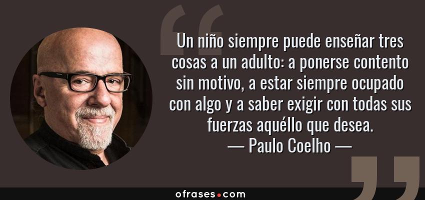 Frases de Paulo Coelho - Un niño siempre puede enseñar tres cosas a un adulto: a ponerse contento sin motivo, a estar siempre ocupado con algo y a saber exigir con todas sus fuerzas aquéllo que desea.