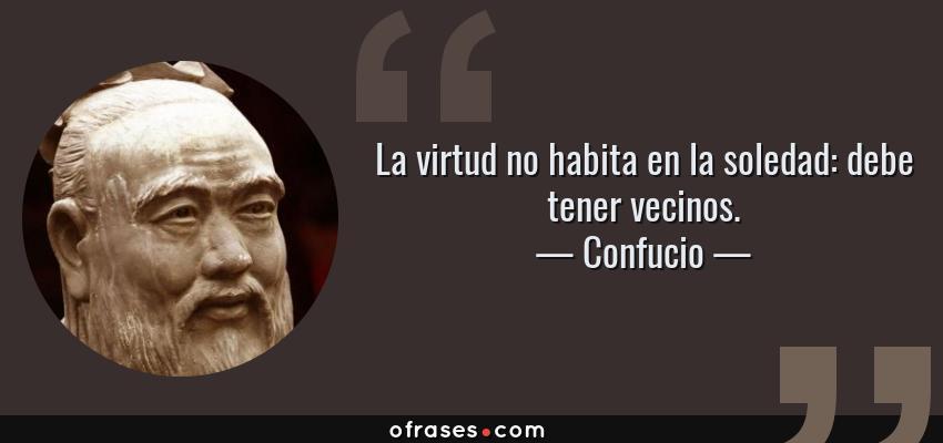 Frases de Confucio - La virtud no habita en la soledad: debe tener vecinos.