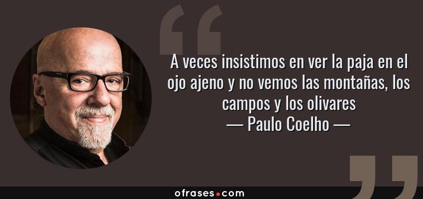 Frases de Paulo Coelho - A veces insistimos en ver la paja en el ojo ajeno y no vemos las montañas, los campos y los olivares