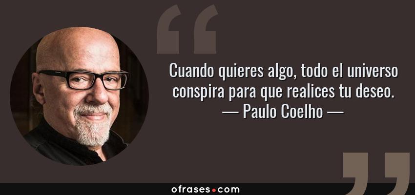 Frases de Paulo Coelho - Cuando quieres algo, todo el universo conspira para que realices tu deseo.