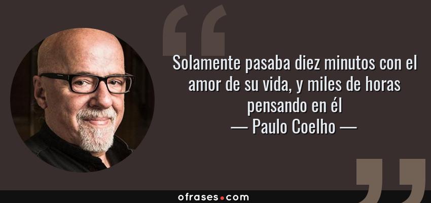 Frases de Paulo Coelho - Solamente pasaba diez minutos con el amor de su vida, y miles de horas pensando en él