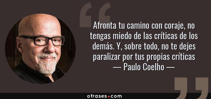 Frases de Paulo Coelho - Afronta tu camino con coraje, no tengas miedo de las críticas de los demás. Y, sobre todo, no te dejes paralizar por tus propias críticas