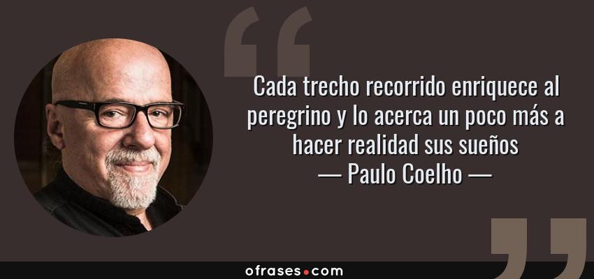 Frases de Paulo Coelho - Cada trecho recorrido enriquece al peregrino y lo acerca un poco más a hacer realidad sus sueños
