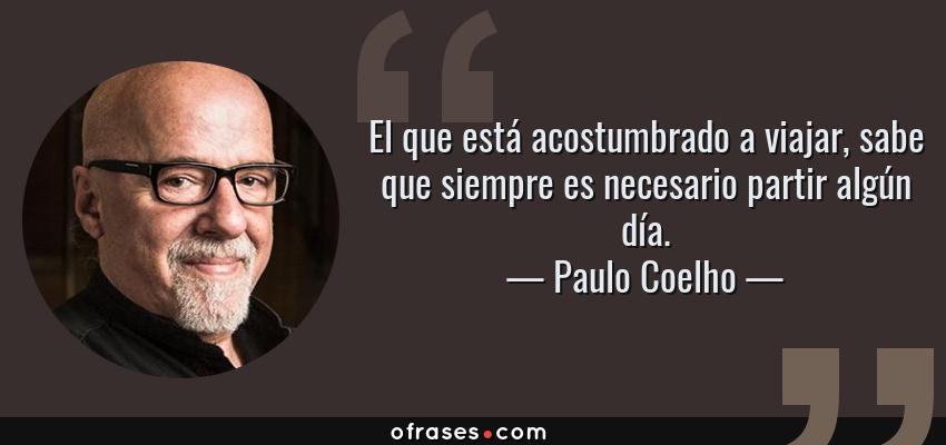 Frases de Paulo Coelho - El que está acostumbrado a viajar, sabe que siempre es necesario partir algún día.