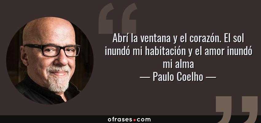 Frases de Paulo Coelho - Abrí la ventana y el corazón. El sol inundó mi habitación y el amor inundó mi alma