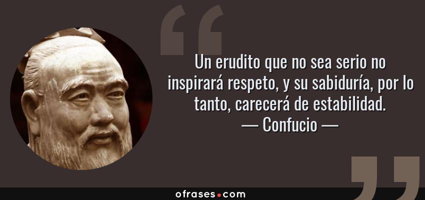 Frases de Confucio - Un erudito que no sea serio no inspirará respeto, y su sabiduría, por lo tanto, carecerá de estabilidad.