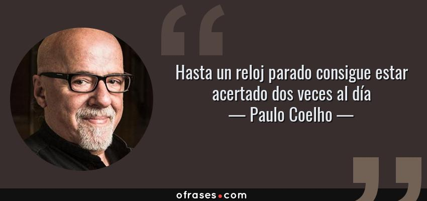 Frases de Paulo Coelho - Hasta un reloj parado consigue estar acertado dos veces al día