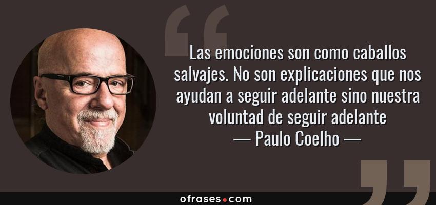 Frases de Paulo Coelho - Las emociones son como caballos salvajes. No son explicaciones que nos ayudan a seguir adelante sino nuestra voluntad de seguir adelante