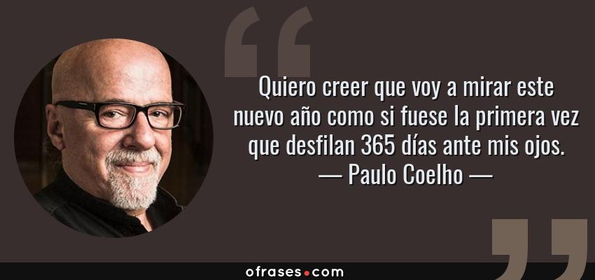Frases de Paulo Coelho - Quiero creer que voy a mirar este nuevo año como si fuese la primera vez que desfilan 365 días ante mis ojos.