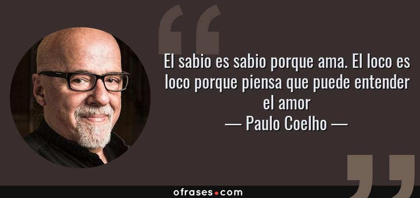 Frases de Paulo Coelho - El sabio es sabio porque ama. El loco es loco porque piensa que puede entender el amor