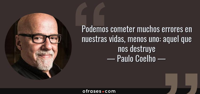 Frases de Paulo Coelho - Podemos cometer muchos errores en nuestras vidas, menos uno: aquel que nos destruye